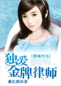 <em>青梅竹马</em>,独爱金牌律师小说全本阅读