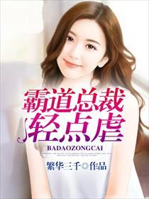 亚虎娱乐_霸道总裁轻点虐亚虎娱乐全本阅读